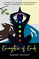 Energetics of Endo: A journey to uncover deeper meaning behind endometriosis and infertility Kindle Edition