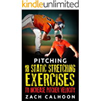 Pitching – 18 Static Stretching Exercises To Increase Pitcher Velocity (Pitcher Workouts Book 3)