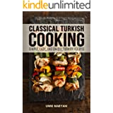 Classical Turkish Cooking: Simple, Easy, and Unique Turkish Recipes (Turkish Cooking, Turkish Cookbook, Turkish Recipes, Turk