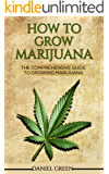 How To Grow Marijuana: The Comprehensive Guide To Growing Marijuana - Personal Cultivation For Medical Marijuana Indoors And Outdoors, Grow Weed From Seeds & Cultivate Big Buds of Cannabis