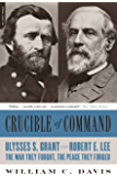 Crucible of Command: Ulysses S. Grant and Robert E. Lee -- The War They Fought, the Peace They Forged