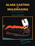 Glass Casting and Moldmaking (Glass Fusing, Book 3)