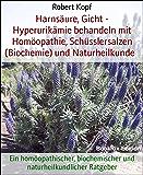 Harnsäure, Gicht - Hyperurikämie behandeln mit Homöopathie, Schüsslersalzen (Biochemie) und Naturheilkunde: Ein homöopathischer, biochemischer und naturheilkundlicher Ratgeber