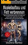 Muskelaufbau und Fett verbrennen: Massiver Muskelaufbau für Männer und Frauen, gleichzeitig Fett verbrennen und schlank werden - inkl. Trainingsplan und Fitness Rezepte