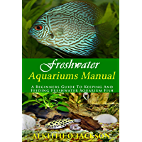 Freshwater Aquariums Manual: A Beginners Guide To Keeping And Feeding Freshwater Aquarium Fish