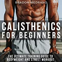Calisthenics for Beginners: The Ultimate Training Guide to Bodyweight and Street Workout.