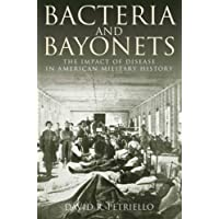 Bacteria and Bayonets: The Impact of Disease in American Military History