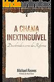 A chama inextinguível: Descobrindo o cerne da Reforma