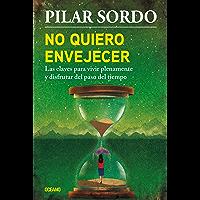 No quiero envejecer: Las claves para vivir plenamente y disfrutar del paso del tiempo (Biblioteca Pilar Sordo)