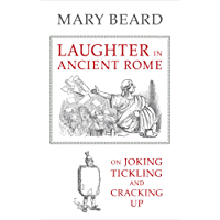 Laughter in Ancient Rome: On Joking, Tickling, and Cracking Up (Sather Classical Lectures Book 71)