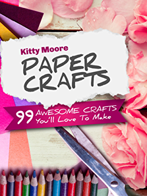 Paper Crafts (5th Edition): 99 Awesome Crafts You'll Love To Make!
