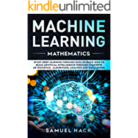 Machine Learning Mathematics: Study Deep Learning Through Data Science. How to Build Artificial Intelligence Through Concepts of Statistics, Algorithms, Analysis and Data Mining (English Edition)