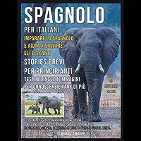 Spagnolo Per Italiani - Imparare lo Spagnolo e Aiuta a Salvare gli Elefanti: Stories Brevi Per Principianti - Testi bilingue e immagini per conoscere e fare di più (Foreign Language Learning Guides)