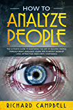 How to Analyze People: The Ultimate GUIDE to Mastering the Art of READING PEOPLE through BODY LANGUAGE. Learn TIPS to detect SIGNS of Lying, Attraction, Insecurity, Confidence (English Edition)