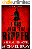 I was Jack The Ripper (Part One): A Serialised novel based on the Whitechapel Murders