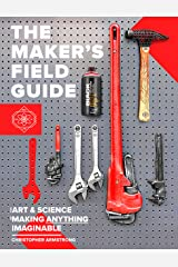 The Maker's Field Guide: The Art & Science of Making Anything Imaginable Kindle Edition
