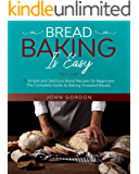 BREAD BAKING IS EASY: 77 Simple and Delicious Bread Recipes for Beginners. The Complete Guide to Baking Kneaded Breads.