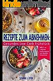 REZEPTE ZUM ABNEHMEN: Gesundes Low Carb Frühstück - einfach & schnell abnehmen mit Superfood, Kokosöl, Quinoa, Chia, Smoothies & Paleo: NEU! mit 4 Wochen Ernährungsplan und Stressfrei- Einkaufsliste!