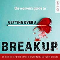 The Women's Guide to Getting over a Breakup: The Definitive Step-by-Step Process to Recovering Fast and Moving On in…