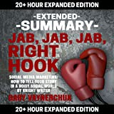 Extended Summary: Jab, Jab, Jab, Right Hook by Gary Vaynerchuk: 20+ Hour Expanded Edition