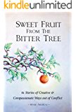 Sweet Fruit from the Bitter Tree: 61 Stories of Creative and Compassionate Ways out of Conflict
