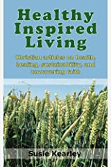 Healthy Inspired Living: A collection of articles on health, healing, sustainability, and unwavering faith Kindle Edition