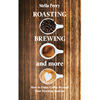 Roasting, Brewing and More: How to Enjoy Coffee Beyond your Morning Routine (English Edition)