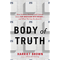 Body of Truth: How Science, History, and Culture Drive Our Obsession with Weight--and What We Can Do about It (English Edition)
