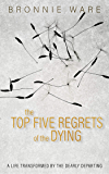 Top Five Regrets of the Dying: A Life Transformed by the Dearly Departing (English Edition)