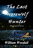 The Last Werewolf Hunter: The Complete Series (The Last Werewolf Hunter Series)