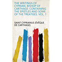 The Writings of Cyprian, Bishop of Carthage: containing the epistles and some of the treatises. Vol. 1