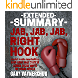 Extended Summary: Jab, Jab, Jab, Right Hook (Social Media Marketing) by Gary Vaynerchuk: How to Tell Your Story in a Noisy Social World