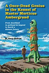 A Once-Dead Genius in the Kennel of Master Morticue Ambergrand: From deathbed to pethood & beyond in Earth's distant future Kindle Edition