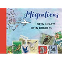 Migrations: Open Hearts, Open Borders: The Power of Human Migration and the Way That Walls and Bans Are No Match for Bravery and Hope
