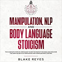 Manipulation, NLP and Body Language Stoicism: The Complete Step-by-Step Guide to Win the War of the Mind and Discover…