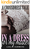 In A Dress For My Master: A Gay MM BDSM Crossdressing Humiliation Romance (Becoming his Property Book 2)