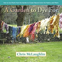 A Garden to Dye For: How to Use Plants from the Garden to Create Natural Colors...