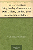 The Doré Lectures being Sunday addresses at the Doré Gallery, London, given in connection with the Higher Thought Centre