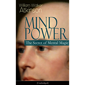 MIND POWER: The Secret of Mental Magic (Unabridged): Uncover the Dynamic Mental Principle Pervading All Space, Immanent…