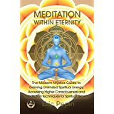 Meditation within Eternity: The Modern Mystics Guide to Gaining Unlimited Spiritual Energy, Accessing Higher Consciousness an
