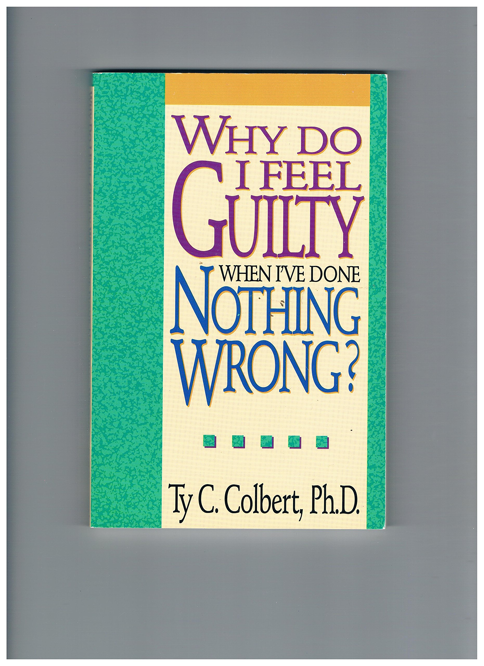 Why Do I Feel Guilty When I\'Ve Done Nothing Wrong?: Ty C. Colbert ...