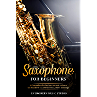 Saxophone for Beginners: A Comprehensive Beginner's Guide to Learn the Realms of Saxophone Basics, Music and Songs (English Edition)