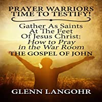 Prayer Warriors Time to Testify!: Gather as Saints at the Feet of Jesus Christ: How to Pray in the War Room. The Gospel of John