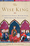 The Wise King: A Christian Prince, Muslim Spain, and the Birth of the Renaissance (English Edition)
