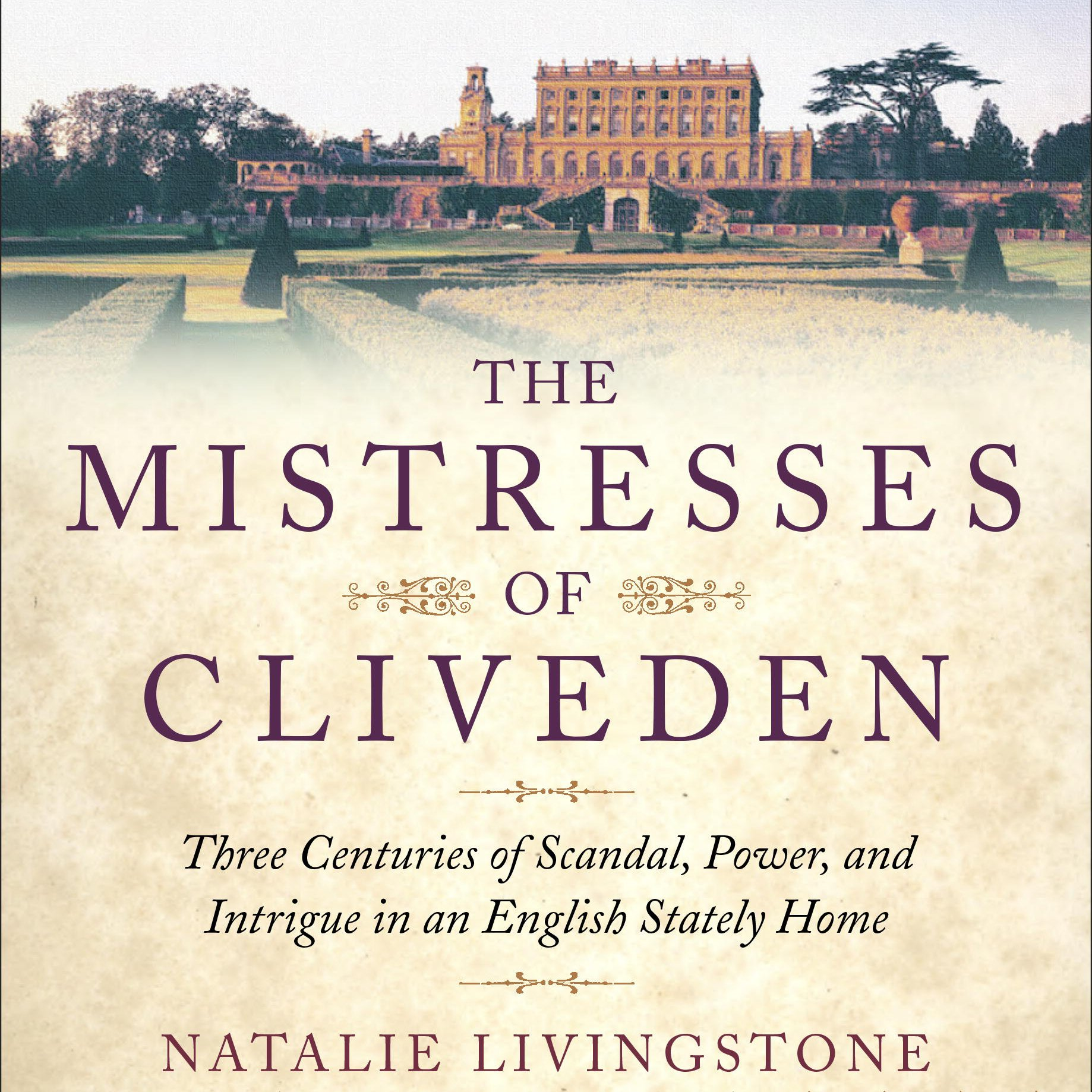 The Mistresses of Cliveden: Three Centuries of Scandal, Power, and Intrigue in an English Stately Home