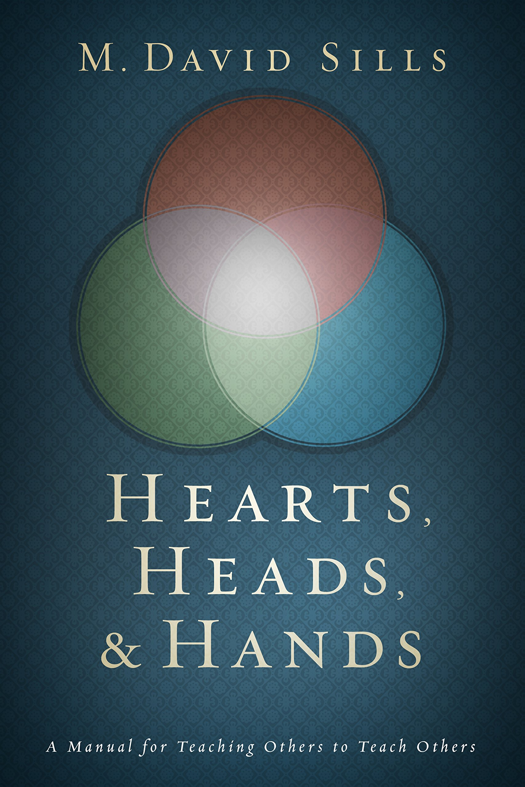 Hearts, Heads, and Hands: A Manual for Teaching Others to Teach Others: M.  David Sills: 9781433689642: Amazon.com: Books