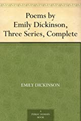 Poems by Emily Dickinson, Three Series, Complete Kindle Edition