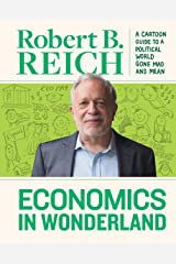 Economics in Wonderland: Robert Reich's Cartoon Guide to a Politcal World Gone Mad and Mean Kindle Edition