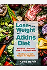 Lose Your Weight with Atkins Diet: Essential Cookbook with 21 Day Meal Plan. Healthy Low Carb Recipes for Beginners. (Atkins Diet, Atkins Cookbook, atkins diet book 2018, atkins diet for beginners) Kindle Edition