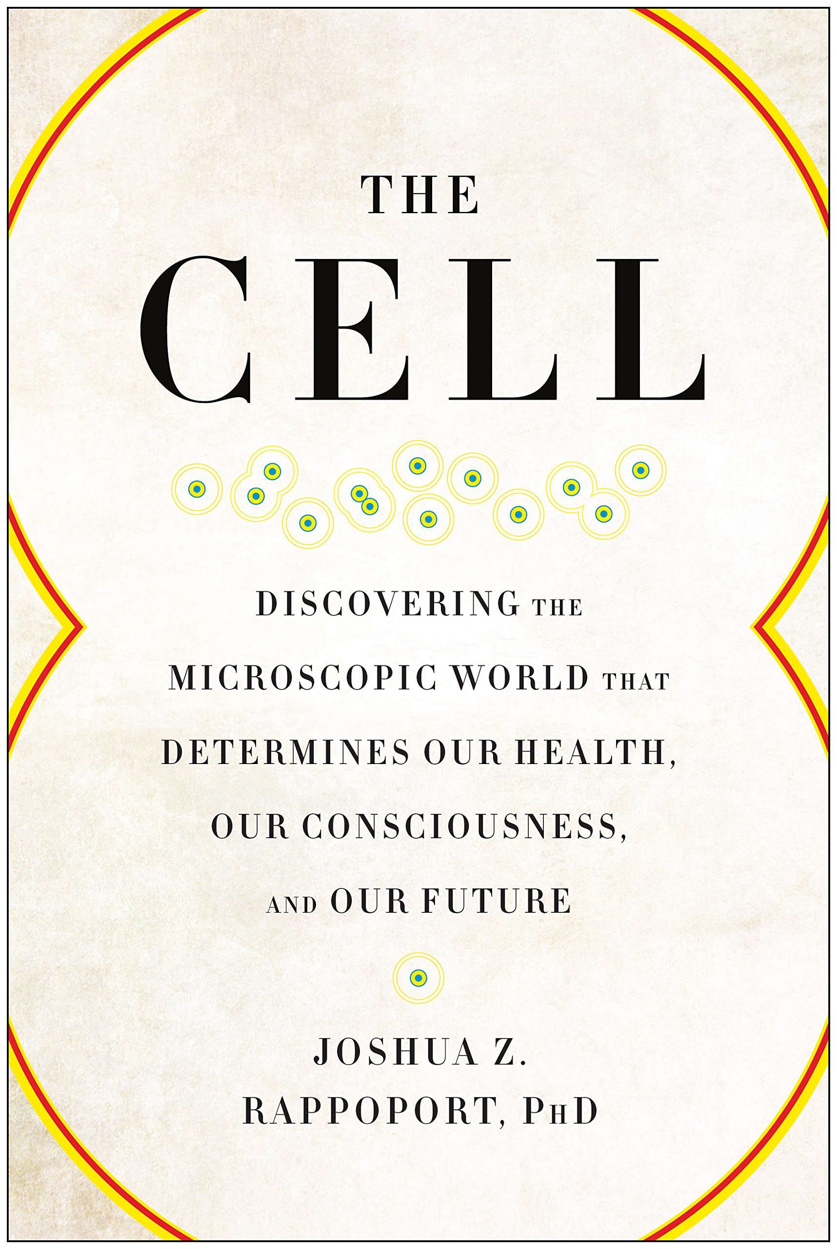 The Cell: Discovering the Microscopic World that Determines Our Health, Our Consciousness, and Our Future PDF